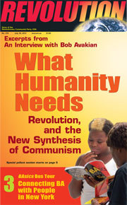 "Excerpts from An Interview with Bob Avakian What Humanity Needs Revolution, and the New Synthesis of Communism In current issue of Revolution newspaper, #276 — available on line at revcom.us At the beginning of 2012, an in-depth interview with Bob Avakian, Chairman of the Revolutionary Communist Party, USA, was conducted over a period of several days by A. Brooks, a younger-generation revolutionary who has been inspired by the leadership and body of work of Bob Avakian and the new synthesis of communism this has brought forward. Brooks is the author of ""God The Original Fascist"" (a series of articles which appeared in Revolution in 2005, and is available at revcom.us). From the outset and through the course of this interview, Brooks posed probing questions, dealing with a wide range of subjects, including: the challenges of building a movement for revolution in a powerful imperialist country like the U.S., and initiating a new stage of communist revolution in a world marked by profound inequalities and antagonisms, and repeated upheavals, but also the weakness of communist forces at this time; the content of the new synthesis of communism, its vision of a radically different and emancipating society and world, and how this applies to many different spheres of society and social life, such as art and culture and intellectual inquiry and ferment; previous historical experience of the revolutionary and communist movements; and the personal experience, as well as broader social experience, which led Avakian to become a communist and contributed to his development as a communist leader. The fact that Avakian did not know in advance what the questions would be, and that many of them came up through the course of the interview itself, adds to the liveliness of the interview and the living sense of the method with which Avakian digs into, examines from many angles, and ""breaks down"" the kinds of far-reaching and often complex questions which were posed in this interview and which have to be grappled with in confronting the challenges of radically transforming the world through communist revolution.The following are excerpts from the interview. In preparing this for publication, while maintaining its integrity and character as an interview, some minor editing of the text was done by Bob Avakian for purposes of clarity, and subheads were added."