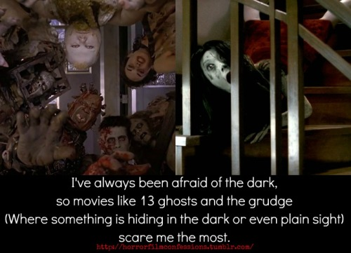 """I've always been afraid of the dark, so movies like 13 ghosts and the grudge (Where something is hiding in the dark or even plain sight) scare me the most."" (Sent in by tokumeikibou7)"