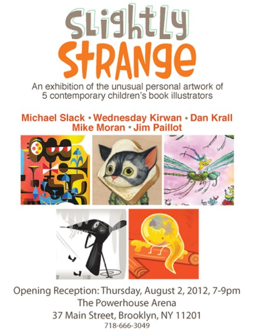 ‎Slighty Strange - An exhibition of the unusual personal artwork of 5 contemporary children's book illustratorsIf you're in Brooklyn on Thursday, August 2nd, five incredibly skilled picture book artists are having a group show at powerHouse Arena in DUMBO. You will be amazed by their talent!Michael SlackWednesday KirwanDan KrallMike MoranJim PaillotMore info:powerhousearena.com/newsletters/120802/