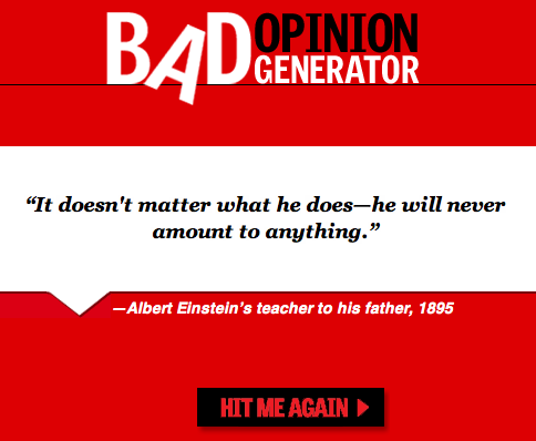 theweekmagazine:  The Bad Opinion Generator, a sampling of history's worst predictions and opinions.