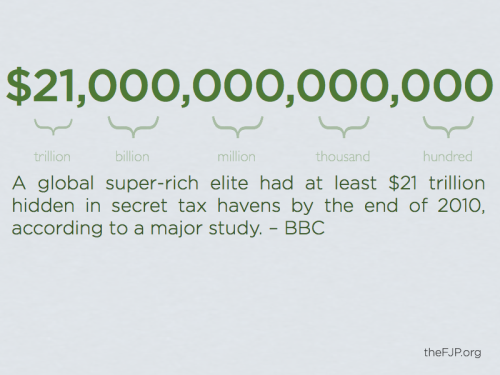 "futurejournalismproject:  A global super-rich elite had at least $21 trillion hidden in secret tax havens by the end of 2010, according to a major study. — BBC  The figure is equivalent to the size of the US and Japanese economies combined. The Price of Offshore Revisited was written by James Henry, a former chief economist at the consultancy McKinsey, for the Tax Justice Network. Tax expert and UK government adviser John Whiting said he was sceptical that the amount hidden was so large. Mr Whiting, tax policy director at the Chartered Institute of Taxation, said: ""There clearly are some significant amounts hidden away, but if it really is that size what is being done with it all?"" Mr Henry said his $21tn is actually a conservative figure and the true scale could be $32tn… …Mr Henry used data from the Bank of International Settlements, International Monetary Fund, World Bank, and national governments. His study deals only with financial wealth deposited in bank and investment accounts, and not other assets such as property and yachts. The report comes amid growing public and political concern about tax avoidance and evasion. Some authorities, including in Germany, have even paid for information on alleged tax evaders stolen from banks. The group that commissioned the report, Tax Justice Network, campaigns against tax havens.  FJP: Impossibly large, no? If not, simply staggering."