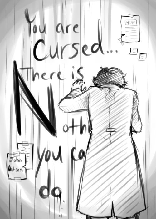"""You are cursed… There is Nothing""—and the 'N' is capitalized so that it seems to eat the wall with its enormity—""you can do."" John reads, looking at the menacing letters with a sense of foreboding. They seem to stare back at him, ominous and sad, whispering things just like the fog and he stills his breathing, trying to catch what exactly is being said…"" -Darkling, I Listen, a Johnlock fanfiction by You_Light_The_Sky."