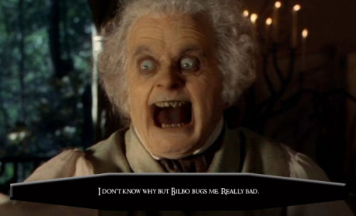 I don't know why but Bilbo bugs me. Really bad.