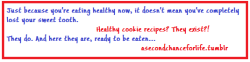 asecondchanceforlife:  World's Healthiest Chocolate Chip Cookies No-Bake Mocha Chocolate Chip Cookies Healthy Sugar Cookies Secret Peanut Butter Cookies Skinny Snickerdoodles Flourless Chocolate Chip Cookies Chocolate PB No-Bake Cookies Peanut Butter Cookie Dough Cookies Hot Chocolate Cookies Chocolate Pumpkin Cookies Chocolate Chip Banana Bites Four-Minute Coconut Macaroons Gluten-Free Chocolate Lace Cookies S'mores Graham Crackers Funfetti Cookie Dough Balls Flourless Oatmeal Raisin Cookies Oatmeal Raisin Breakfast Cookies Mini Chocolate Chip Breakfast Cookies Blueberry Coconut Pecan Breakfast Cookies Peanut Butter Protein Balls Superfood Oatmeal Breakfast Cookies Tropical Pineapple Coconut No Bake Bites Peanut Butter Chocolate Crunch Cookie Dough Balls Soft Whole Wheat Peanut Butter Cookies Red, White, and Blue No Bake Squares Clean Eating Coconut Lime No Bake Freezer Cookies Walnut Oatmeal Date Balls Skinny Monkey Cookies Oatmeal Banana Pumpkin Cookies The majority of these are vegan, and some are even raw vegan!
