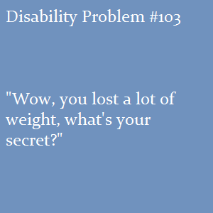 "(Image text: Disability Problem #103: ""Wow, you lost a lot of weight, what's your secret?"")"