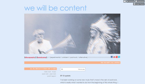 drossignol10:  Updated the theme for my We Will Be Content tumblr page, so now it looks more band-y. I think it's perty good, huh? Check out the page and let me know what you think about both the layout and the music, please and thanks and please. ?  Updated the facebook page, too:  and the bandcamp page as well.