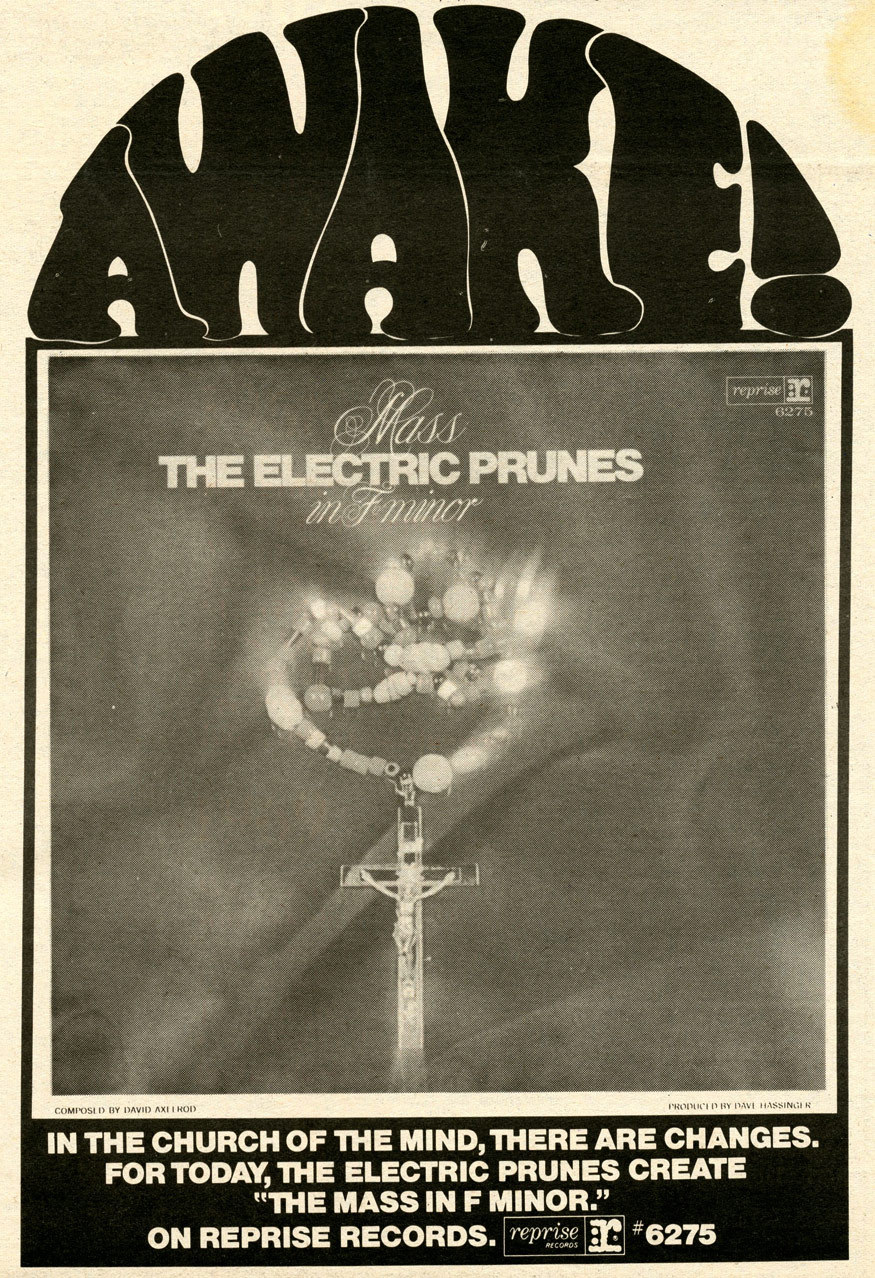 The Electric Prunes - Mass In F Minor (1968) This is literally a psychedelic treatment of portions of a Roman Catholic mass sung in Latin. David Axelrod conceived, wrote and arranged the album, which was thrust as a complete concept on The Electric Prunes, who already had two albums of original material under their belt. The lead track, Kyrie Eleison, was used in Easy Rider (I think in the brothel scene) and appears on the soundtrack to the movie, but the album otherwise flew under the radar. Technically, the musicanship on this album is great, and while I can fully appreciate the blasphemy involved, I still find it to be unlistenable without heavy chemical assistance. Sixties madness.