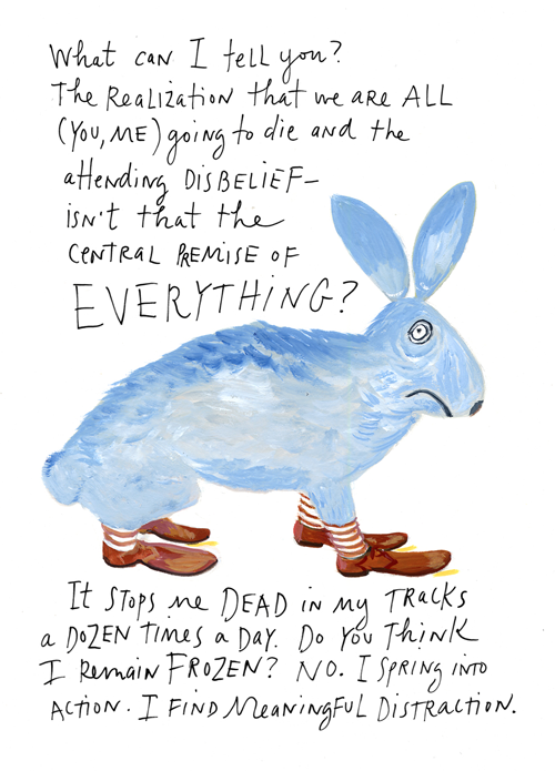 Maira Kalman, from The Principles of Uncertainty  This is something I've noticed from reading the obituaries (a practice I stole from Maira) — when you think about death every morning, it makes you want to live… (I also love that phrase meaningful distration…)  Also see the great video of Maira talking about her work that Maria posted.