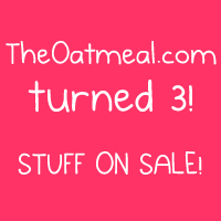 TheOatmeal.com turned 3 years old today so we're having a big sale to celebrate.  Details here.