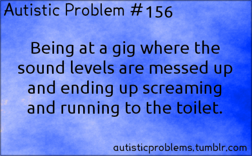 Autistic Problem #156: Being at a gig where the sound levels are messed up and ending up screaming and running to the toilet. Submitted by http://diamondbitchz.tumblr.com/