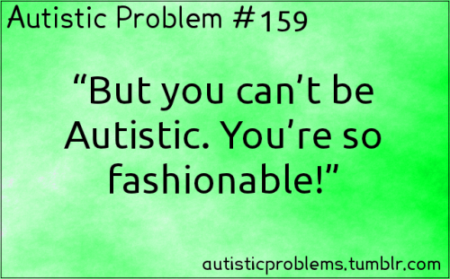 "Autistic Problem #159: ""But you can't be Autistic. You're so fashionable!"" Submitted by http://malraiplayswow.tumblr.com/ Submitter's note: I like pretty clothes. Colour-coordinating is a stim for me. Alternative fashion that is very flashy pleases me. So when the stereotype that Autistic girls don't care about fashion comes up, I get PISSED. Where did that even come from anyway?!"