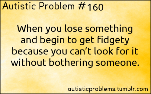 Autistic Problem #160: When you lose something and begin to get fidgety because you can't look for it without bothering someone. Submitted by http://leavethecoffin-open.tumblr.com/