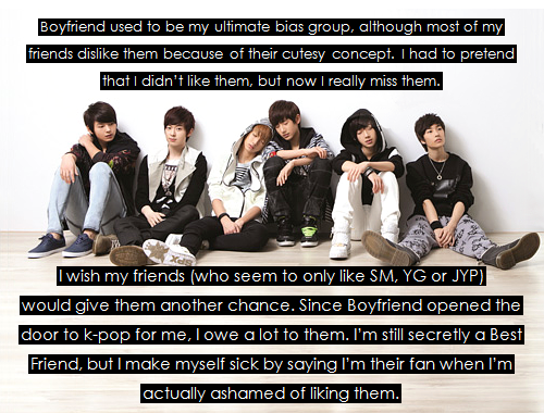 "fosa-imaginator:  confessyourkpop:  Boyfriend used to be my ultimate bias group, although most of my friends dislike them because of their cutesy concept. I had to pretend that I didn't like them, but now I really miss them. I wish my friends (who seem to only like SM, YG or JYP) would give them another chance. Since Boyfriend opened the door to k-pop for me, I owe a lot to them. I'm still secretly a Best Friend, but I make myself sick by saying I'm their fan when I'm actually ashamed of liking them.  Le Me: Actually, you're not alone. I'm just like you. This group was my first love in K-Pop, the first group who had stolen my heart. And my friends at college keep saying their all girly, gays, etc. Well, but I absolutely disagree with you for the ""I had to pretend that I didn't like them"" and the ""I'm still secretly a Best Friend, but I make myself sick by saying I'm their fan when I'm actually ashamed of liking them."" I DON'T CARE although my friends keep teasing them, insulting them. I mean, my friends just have to STFU.  (I dunno if I shall keep calling them 'my friends') ….. And.. Oh MY GASH you're ashamed of liking Boyfriend?? I can't believe it. …………………… I myself will keep loving Boyfriend forever no matter what those people say. And I'm TOTALLY proud of saying it."