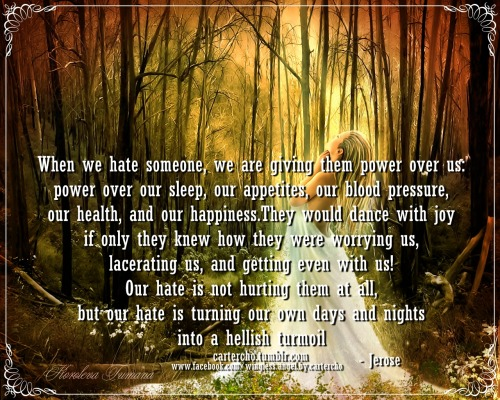 When we hate someone, we are giving them power over us, power over our sleep, our appreciates, our blood pressure, our health, and our happiness. They would dance with joy if only they know how they were worrying us, lacerating us, and getting even with us! Our hate is not hurting them at all, but our hate is turning our own days and nights into a hellish turmoil