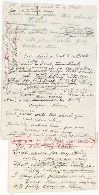 "Walt Whitman manuscript, ""Go, said his soul to a poet."" The manuscript is comprised of two unequal-sized sheets of paper pasted together. Note in ink in Whitman's hand running along upper left says: ""Scrap of Rough Draft / W Whitman."" Additional note in Whitman's hand written in red ink along seam where the two sheets are joined: ""inscription on title page last edition Leaves of Grass."" From the Berg Collection of English and American Literature."