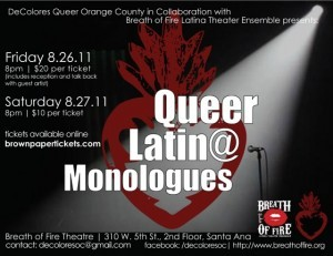 Didn't get a chance to see the Queer Latin@ Monologues (cuz I live in TX), but I wanted to share yet another example of Queer Latin@s doing it for ourselves and getting our stories out there in whatever format, vehicle, and medium we can!  This production was a collaboration between DeColores Queer Orange County and Breath of Fire Latina Theater Ensemble. Props to them for doing their thing!