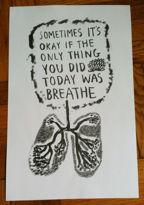 """""""Sometimes It's Okay If The Only Thing You Did Today Was Breathe"""" One-color risograph print on 11 x 17 archival paper. Signed by artist, only 10 prints available for purchase online. $12.00 + shipping and handling.Order online here.   """"A Meditation For Drinking Tea"""" """"Drink your tea slowly and reverently, as if it is the axis on which the world earth revolves - slowly, evenly, without rushing toward the future."""" - Thich Nhat Hanh 18 x 24 one color serigraph print on archival paper. Limited stock, signed by artist. Only 20 prints available for purchase online. $24.00 + shipping and handling. Order online here."""