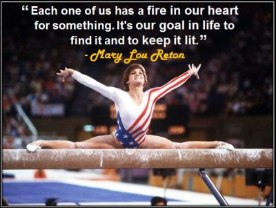 """Each one of us has a fire in our heart for something. It's our goal in life to find it and to keep it lit."" - Mary Lou Retton"