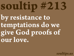 soultips:  It is by resistance to temptations that we give God proofs of our love. - St. John Vianney