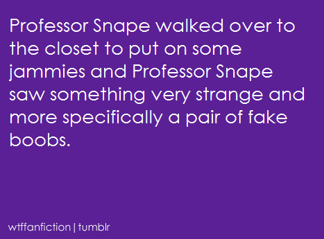 "wtffanfiction:  Fandom: Harry Potter ""Professor Snape walked over to the closet to put on some jammies and Professor Snape saw something very strange and more specifically a pair of fake boobs."""