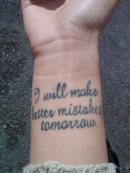 I will make better mistakes tomorrow.