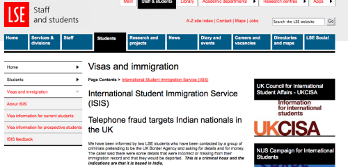 Beware: International Students targeted in telephone fraud. Indian Nationals targeted in particular. VERY important information for International Students regarding telephone fraud. Please read the following and contact contact the International Student Immigration Service (ISIS) at LSE for advice at ssc.isis@lse.ac.uk or come to the Student Services Centre reception Monday to Friday, 10 -4pm  if you are at all worried. ———————— We have been informed by two LSE students who have been contacted by a group of criminals pretending to be the UK Border Agency and asking for details and for money.  The caller said there were some details that were incorrect or missing from their immigration record and that they would be deported.  This is a criminal hoax and the indications are that it is based in India. The UK Border Agency will not contact students directly and they will never ask you to submit money to them. If you are contacted by a group saying they are UKBA, do NOT give them any information, do NOT agree to send them money and please contact security at LSE.  You can contact security by phone on extension 2000 (from a phone within the School) or call 020 7955 6200.  Alternatively you can contact Richard Mulcahy  at r.mulcahy@lse.ac.uk For more info see the school website.