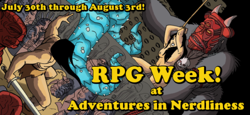 Next week is an all RPG week at Adventures in Nerdliness. My ADD kicked in and got it all started. Kicks off Monday. (via Adventures in Nerdliness)