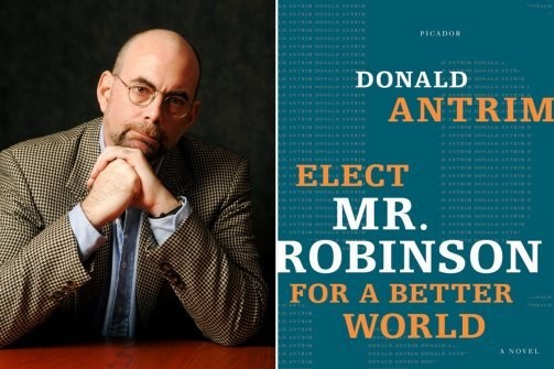 """Elect Mr. Robinson for a Better World — the first of a trilogy that also includes The Hundred Brothers and The Verificationist – hit me like the proverbial ton of bricks. In this grim and comic novel, the titular Robinson, an educator and pillar of his Florida community, narrates his descent into a madness even nastier than the one gripping his compatriots."" Our own Lydia Kiesling, on Donald Antrim, genius, and the joy of discovery."