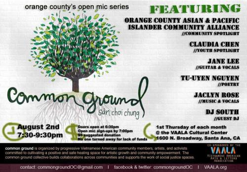 "common ground's next show is August 2. Mark it on your calendars as ""THE BEST DAY EVER… SO FAR!"" We're commemorating this two-year anniversary show by revisiting our very first theme, ""womyn!"" ————-Featuring:Orange County Asian and Pacific Islander Community Alliance // community spotlighthttp://www.ocapica.org/us/Claudia Chen // youth spotlightDJ South // guest DJJane Lee // guitar and vocalswww.myspace.com/janelee8211Tu-Uyen Nguyen// poetry Jaclyn Rose // music & vocalshttp://www.youtube.com/jaclynrosemusic/—————-Doors open at 6:30pmOpen Mic sign ups start at 6:30pm and end at 7pm. We have limited open mic slots, so come on time for sign ups.More info -> http://commongroundoc.tumblr.com/openmicThe show starts at 7:30pm. $5 suggested donation."
