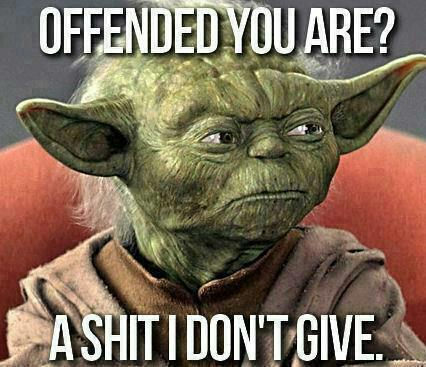 [Yoda] Offended you are? A shit i don't give!