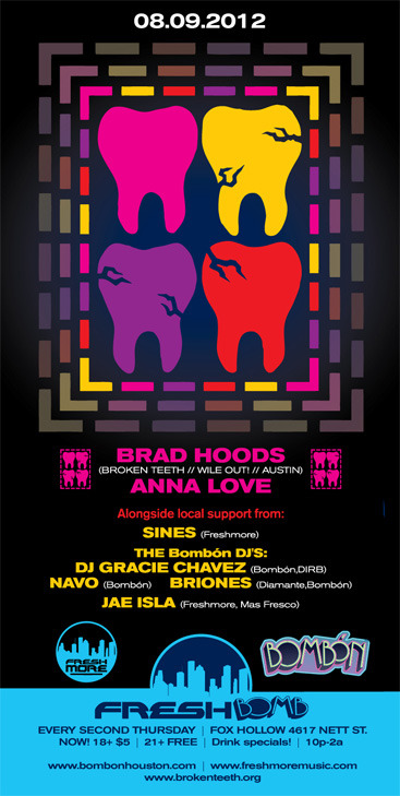 Freshmore & Bombón present FreshBomb w/ Anna Love & Brad Hoods BRAD HOODS (BROKEN TEETH // WILE OUT! // AUSTIN) ANNA LOVE (BROKEN TEETH // WILE OUT! //FRESHMORE// AUSTIN) Broken Teeth Crew has given rise to a unique social mosaic, forging one of the most compelling efforts to unite the forces of underground music in the U.S. and abroad. In the past year Brad Hoods and Anna Love have created Austin's foremost club night Wile Out! with Dallas extract and influential young producer LDFD and duo Bames. Finding home in the hollowed concrete of Plush ATX, the crew's group of friends and special guests open Downtown Austin to a landscape of sounds from percolating U.S. House and Techno, the stylings of Uk Garage and Funky and the dripping 808s rolling off the subs of bass, trunk, and club music. A swirling ride along the astral plane. Alongside local support from: SINES (Freshmore) GRACIE CHAVEZ (Bombón, DIRB) NAVO (Bombón) BRIONES (Diamante, Bombón) JAE ISLA (Freshmore/Mas Fresco) ————————————————————- FOX HOLLOW [4617 Nett, 77007] NOW! 18+ $5 | 21+ FREE Drink specials! 10p-2awww.bombonhouston.comwww.freshmoremusic.comwww.brokenteeth.org Artwork by Brad Slack