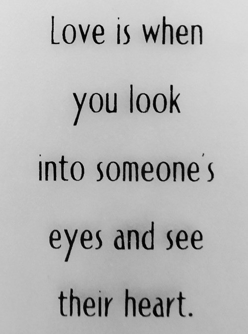 Love is when you look into someone's eyes & see their heart.