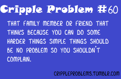 "Image Description: ""Cripple Problem #60: That family member or friend that thinks because you can do some harder things simple things should be no problem so you shouldn't complain"" Submitted by: fiftyshadesof-thnigga-das-gay"