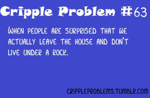 "Image Description: ""Cripple Problem #63: When people are surprised that we actually leave the house and don't live under a rock."""