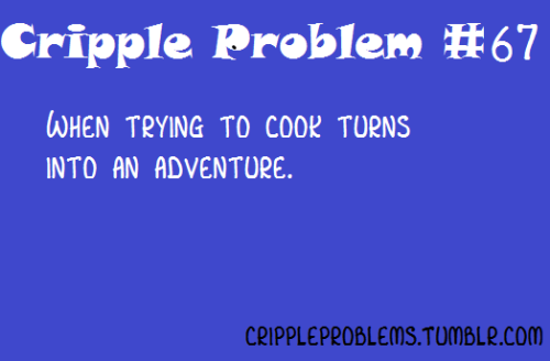 "Image Description: ""Cripple Problem #67: When trying to cook turns into an adventure."""