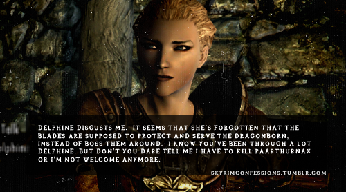 skyrimconfessions:  Delphine disgusts me.  It seems that she's forgotten that the Blades are supposed to protect and serve the Dragonborn, instead of boss them around.  I know you've been through a lot Delphine, but don't you dare tell me I have to kill Paarthurnax or I'm not welcome anymore. http://skyrimconfessions.tumblr.com