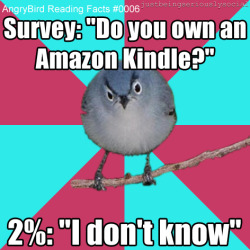 "via Drew Curtis' fark.com  Survey: ""Do you own an Amazon Kindle?"" 2%: ""I don't know""  So, are you a two percenter?"