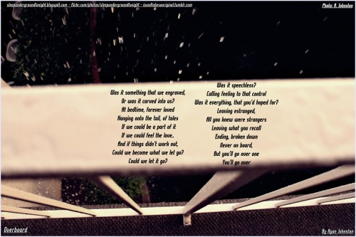 OverboardBy Ryan Johnston  Was it something that we engraved, Or was it carved into us? At bedtime, forever lovedHanging onto the tail, of tales If we could be a part of itIf we could feel the love..And if things didn't work out, Could we become what we let go? Could we let it go? Was it speechless?Calling feeling to that controlWas it everything, that you'd hoped for?Leaving estranged,All you knew were strangersLeaving what you recallEnding, broken downNever on board, But you'll go over oneYou'll go over www.sleepundergroundtonight.blogspot.comwww.flickr.com/photos/sleepundergroundtonight/ www.iusedtobesooriginal.tumblr.com
