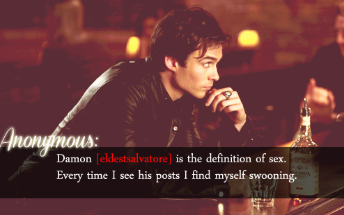Damon [eldestsalvatore] is the definition of sex. Every time I see his posts I find myself swooning. - Anonymous