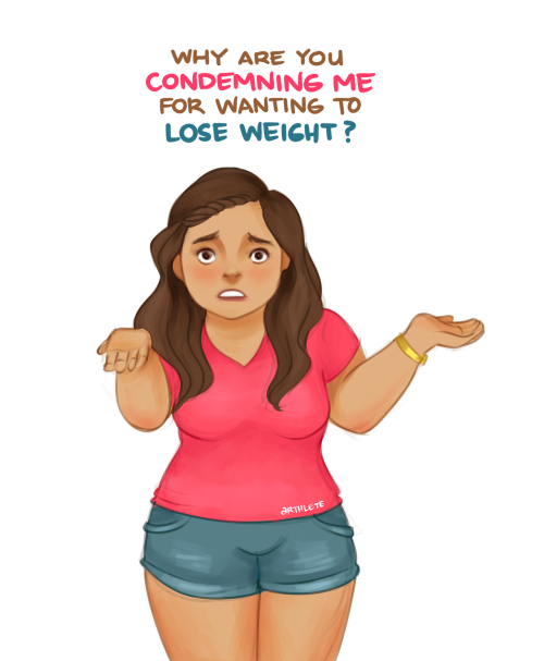 "mybodyismydiary:  arthlete:  This is for the ""body acceptance"" blogs who have been criticizing me this week, accusing me of being pro-thin, of body-shaming heavy bodies by drawing fit people, and of not accepting my body as it is by wanting to lose weight. First of all, I'm surprised that you're surprised that I make posts that involve weight loss. News flash: This is a weight loss blog. I am trying to lose weight and get fit. I have been, for years, and there's nothing wrong with that. It doesn't mean I hate my body, or worse, myself, so please spare me your you-should-accept-your-body for-what-it-is preaching, because I already do. I accept that I'm fat, but that doesn't mean I can't or won't do something about it, if that's what I feel like doing. Don't label me the villain for wanting something different from what you prefer. There's nothing wrong with wanting to be smaller, the same way there's nothing wrong with staying big. Aren't changing bodies also included in the body acceptance movement? People ask me what my opinion on fat acceptance is. To be honest, I have none. I myself am fat but personally, I don't need a movement dedicated to my fat self. I like myself and I can't see how other people's opinions should matter much after that. I don't need a subcategory of body acceptance, the general one works fine for me. If it's genuine body acceptance, why must there be an adjective before it? We're all different and so are our preferences, so the key to keeping peace is to live and let live. If you disagree with my choices concerning my body and lifestyle, don't look at my blog and don't follow people who reblog my stuff because chances are, those people have the same preferences as I. I'm not shoving my opinions down your throats, so don't shove yours down mine.  AMEN! PREACH IT SISTER!  Oh my gosh! I love this blog so much because she DOESN'T body shame!!!"