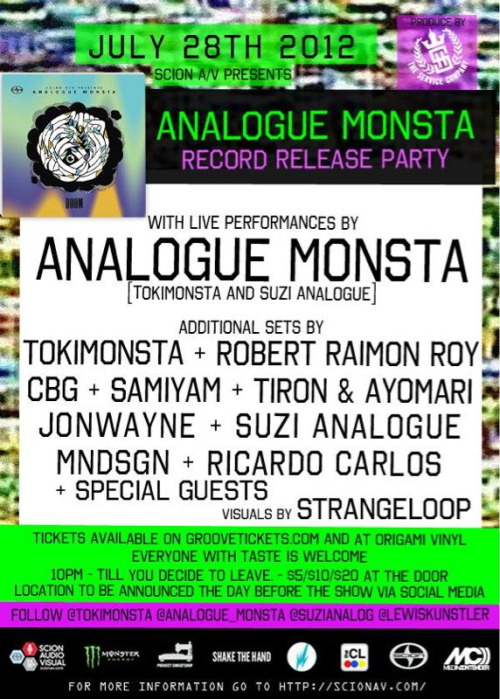 "July 28th, 2012 Scion A/V presents Analogue Monsta Release Party"" ANALOGUE MONSTA Release Party 10:00 pm - 10:30pm Ricardo Carlos 10:35pm - 11:00pm MNDSGN 11:00pm - 11:30pm Suzi Analogue 11:30pm - 12:00am Jonwayne 12:00am - 12:30am SURPRISE GUEST 12:35am - 1:05am TOKiMONSTA 1:05am - 1:35am Analogue Monsta 1:40 am - 2:10am Robert Raimon Roy 2:10 am - 2:40am Tiron & Ayomari 2:40 am- 3:10am CBG 3:10 am - 4:00 SAMiYAM 4:00am - 6:00 Ricardo Carlos"
