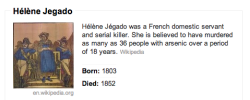 Hélène Jegado The Pious Poisoner Jegado, a domestic servant in 19th century France, must have been an impatient woman: If someone irked her, she didn't give them many opportunities to apologize. From 1833 to 1841, at least 36 people — the vast majority of them employers or boarders who had the poor judgment to reprimand her — wound up dead from arsenic poisoning. Because of her devout and sincere nature, authorities routinely ruled The Pious Poisoner out as a suspect. In 1851, when she hastily declared her innocence without actually being accused, The Pious Poisoner was arrested and convicted of at least three murders. A year later Jegado's neck met the guillotine.Seriously psychotic: Jegado's first victims included a priest and her own sister.
