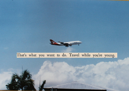 loveisafestival:  That's what you want to do. Travel while you're young. on Flickr.