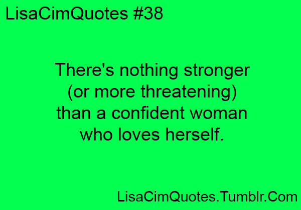 There's nothing stronger (or more threatening) than a confident woman who loves herself.