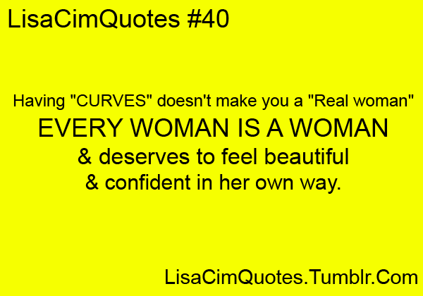 "Having ""curves"" doesn't make you a ""real woman"". EVERY WOMAN IS A WOMAN and deserves to feel beautiful and confident in her own way."