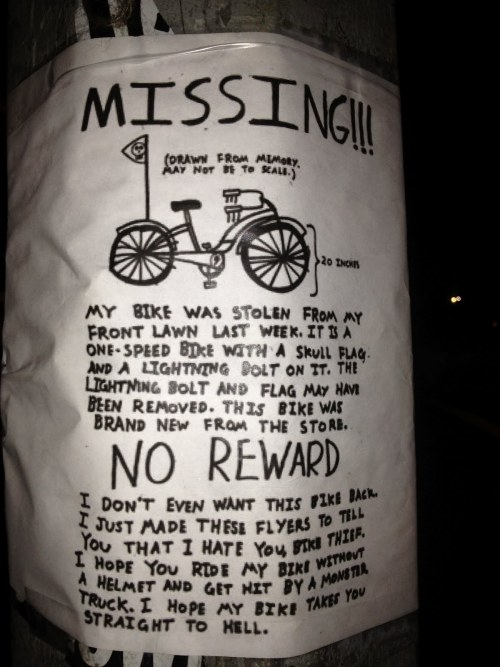 "NO REWARD ""I don't even want this bike back. I just made these flyers to tell you that I hate you, bike thief. I hope you ride my bike without a helmet and get hit by a monster truck. I hope my bike takes you straight to Hell."""