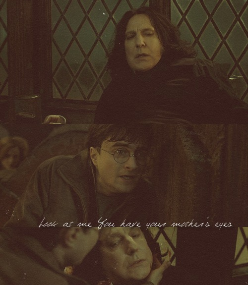 rosaviva:  HP Meme↪ Five Deaths [4/5] — Severus Snape  Look at me… You have your mother's eyes.