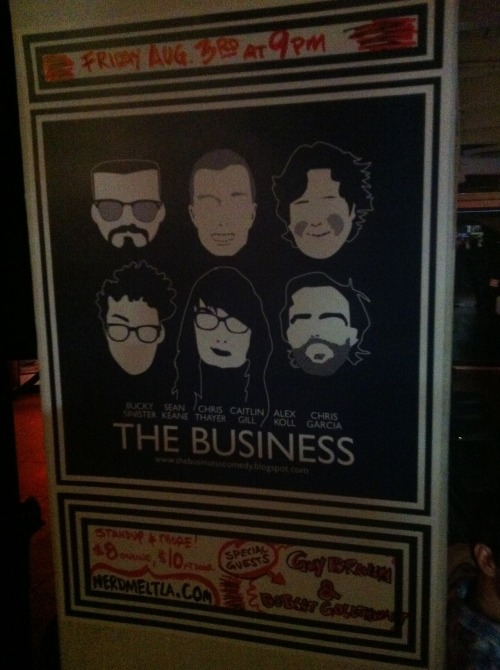 8/3. The Business @ Nerdist Theater/Meltdown Comics. 7522 W Sunset Blvd. Los Angeles. 9PM. $8-$10. Featuring Alex Koll, Sean Keane, Bucky Sinister, Chris Garcia, Caitlin Gill and Chris Thayer. Special Guests: Bobcat Goldthwait and Guy Branum. Advanced (cheaper) Tickets: Here.  RSVP: Here.   Oh Los Angeles. Ohhhhhh Los Angeles. It's been a while since the Business and Los Angeles got friendly, and SO MUCH has been going on. We need to talk all about it when we return to Meltdown on Friday August 3rd. And we're returning bigger and better than before. How we doin' that you ask? Check it out: Not just will all original members of the Business (Alex Koll, Sean Keane, Bucky Sinister and Chris Garcia) be on hand to get funny, but our two newest recruits will be with us: Caitlin Gill and Chris Thayer. It's time to show LA what out sold-out crowds in SF already know: These two are the BUSINESS! Real talk. What else? How about two amazing guests: Comedian/writer/actor/notary public Guy Branum and comedian/writer/actor/filmmaker/firestarter Bobcat Goldthwait!  Plus, as always, the Medically Transported Burrito Raffle and more…