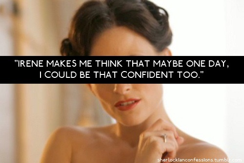 "bakerstreetbabes:  sherlockianconfessions:  ""Irene makes me think that maybe one day, I could be that confident too.""  GO, girl."