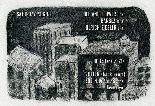 August 18 Bee and Flower + Barbez + Ulrich Ziegler  @ GUTTER  220 N. 14th st Williamsburg Brooklyn  birthday show for Dana & Stephen facebook invite here